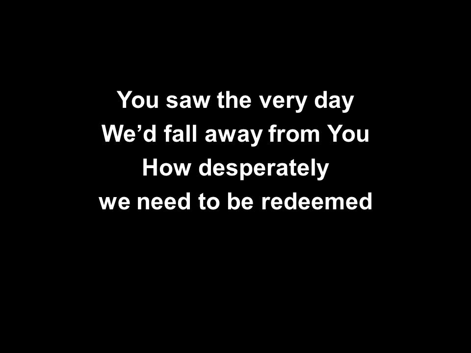 You saw the very day We'd fall away from You How desperately we need to be redeemed