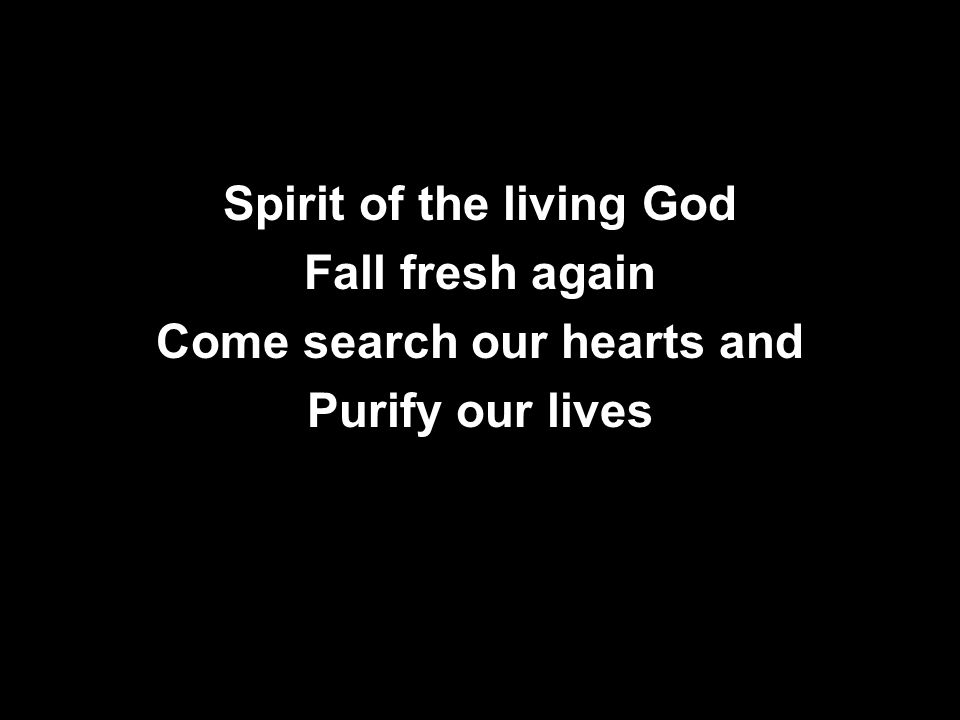Spirit of the living God Fall fresh again Come search our hearts and Purify our lives
