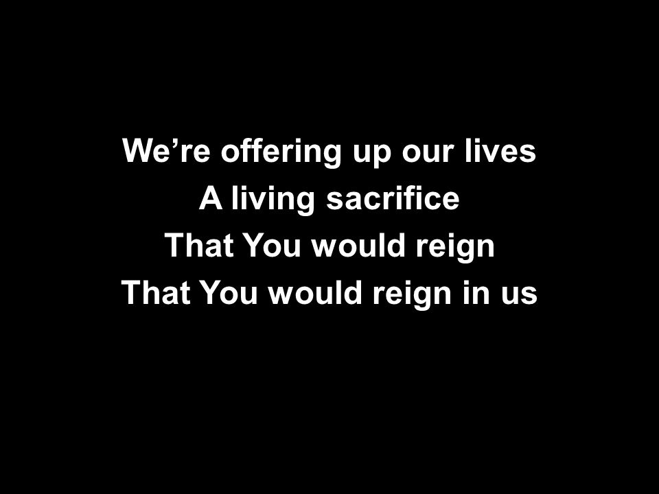 We're offering up our lives A living sacrifice That You would reign That You would reign in us
