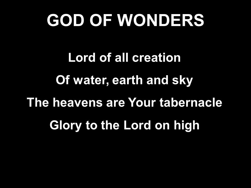 GOD OF WONDERS Lord of all creation Of water, earth and sky The heavens are Your tabernacle Glory to the Lord on high Lord of all creation Of water, earth and sky The heavens are Your tabernacle Glory to the Lord on high