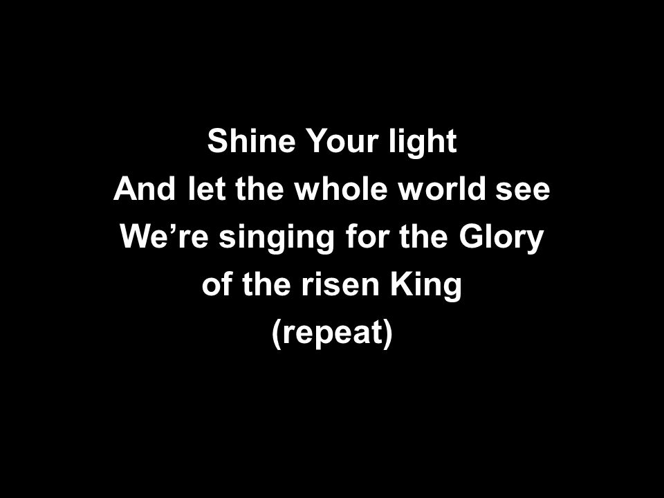 Shine Your light And let the whole world see We're singing for the Glory of the risen King (repeat)