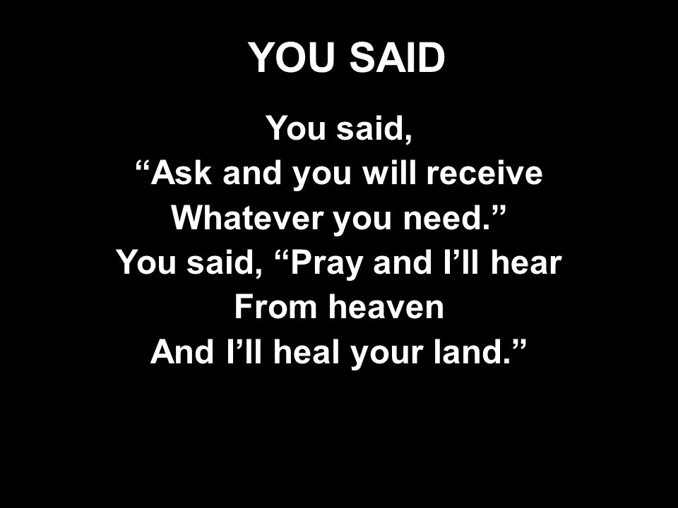 YOU SAID You said, Ask and you will receive Whatever you need. You said, Pray and I'll hear From heaven And I'll heal your land. You said, Ask and you will receive Whatever you need. You said, Pray and I'll hear From heaven And I'll heal your land.