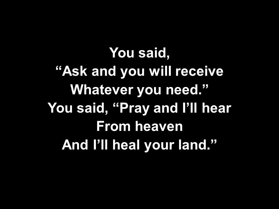 You said, Ask and you will receive Whatever you need. You said, Pray and I'll hear From heaven And I'll heal your land. You said, Ask and you will receive Whatever you need. You said, Pray and I'll hear From heaven And I'll heal your land.