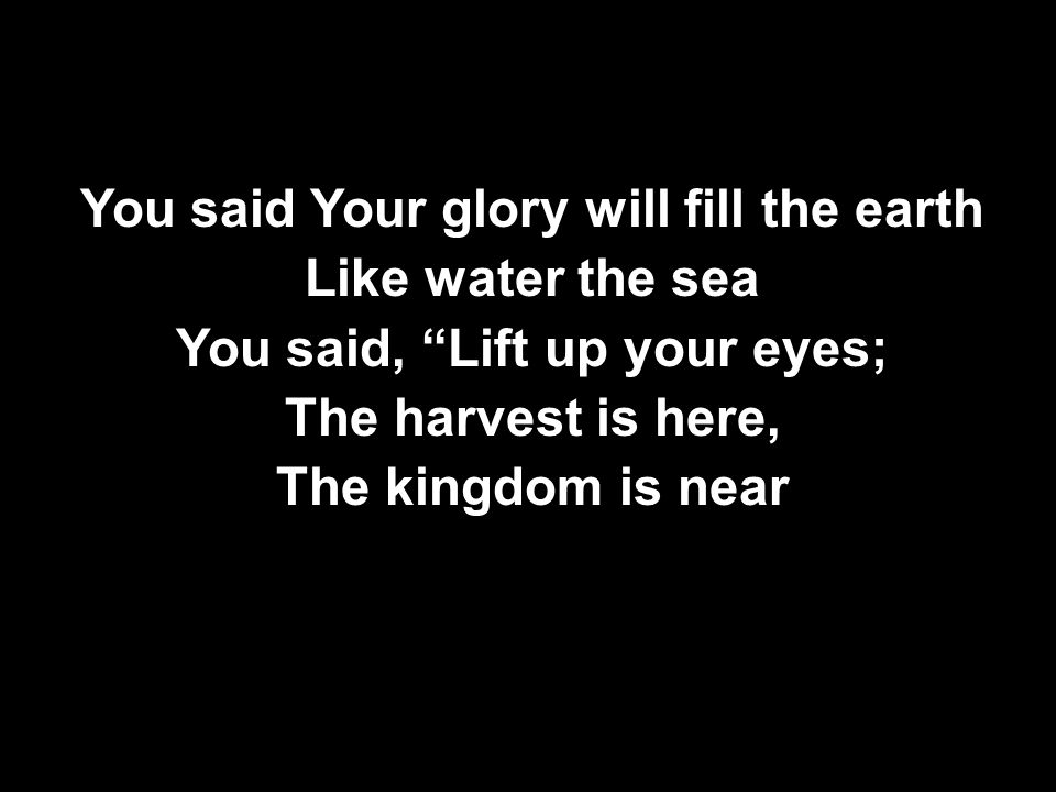 You said Your glory will fill the earth Like water the sea You said, Lift up your eyes; The harvest is here, The kingdom is near You said Your glory will fill the earth Like water the sea You said, Lift up your eyes; The harvest is here, The kingdom is near