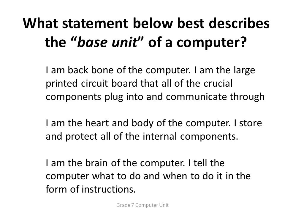 What statement below best describes the base unit of a computer.
