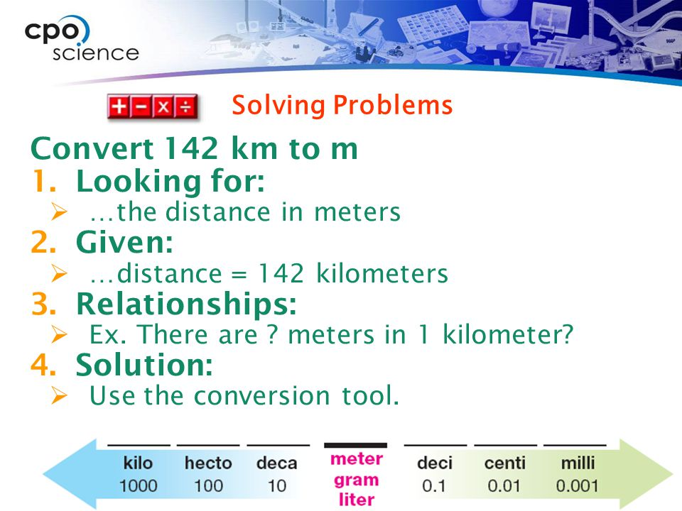 Convert 142 km to m 1.Looking for:  …the distance in meters 2.Given:  …distance = 142 kilometers 3.Relationships:  Ex.