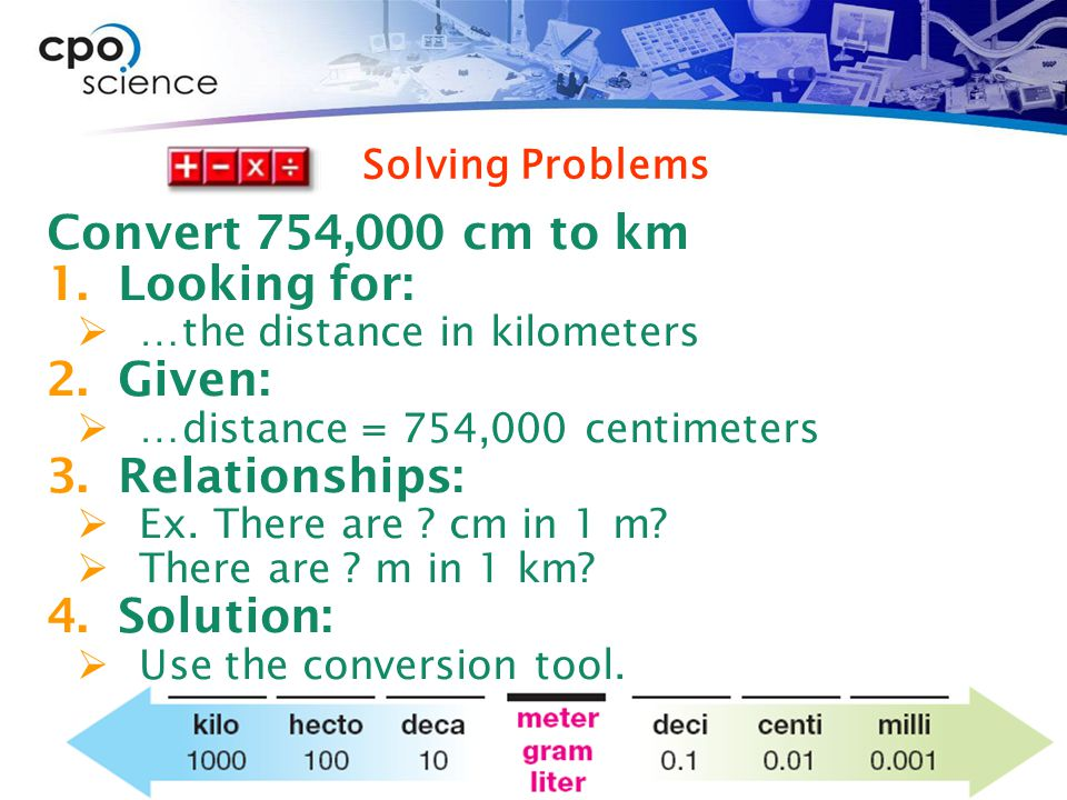 Solving Problems Convert 754,000 cm to km 1.Looking for:  …the distance in kilometers 2.Given:  …distance = 754,000 centimeters 3.Relationships:  Ex.