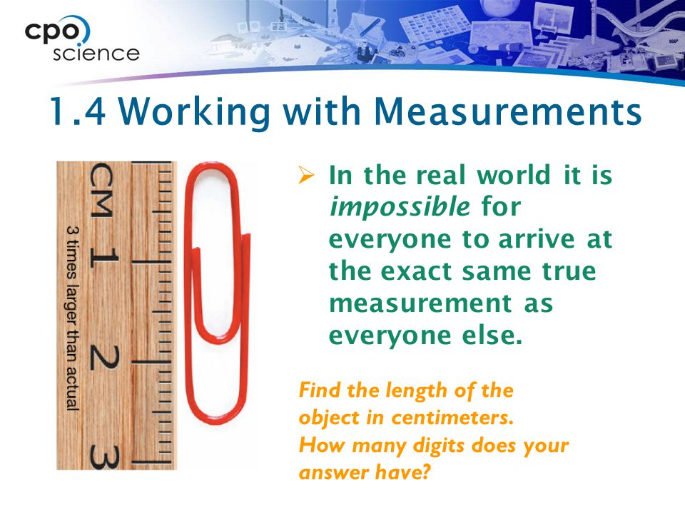 1.4 Working with Measurements  In the real world it is impossible for everyone to arrive at the exact same true measurement as everyone else.