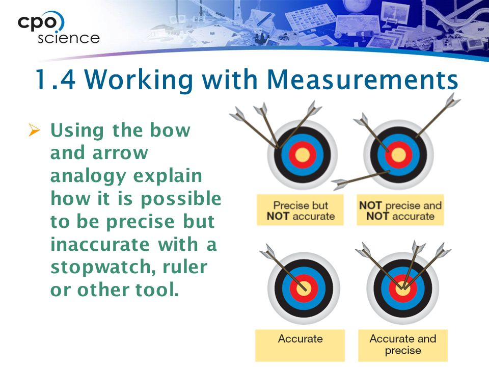 1.4 Working with Measurements  Using the bow and arrow analogy explain how it is possible to be precise but inaccurate with a stopwatch, ruler or other tool.