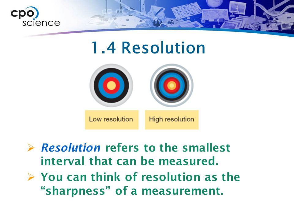 1.4 Resolution  Resolution refers to the smallest interval that can be measured.