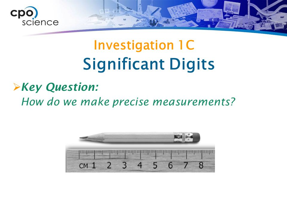 Investigation 1C  Key Question: How do we make precise measurements Significant Digits