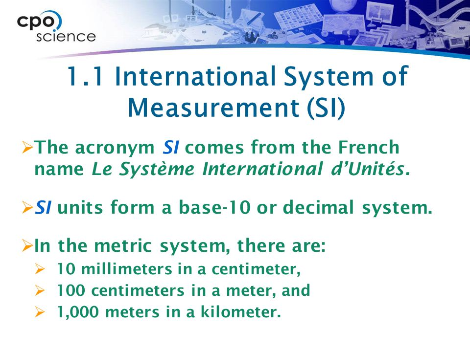 1.1 International System of Measurement (SI)  The acronym SI comes from the French name Le Système International d'Unités.
