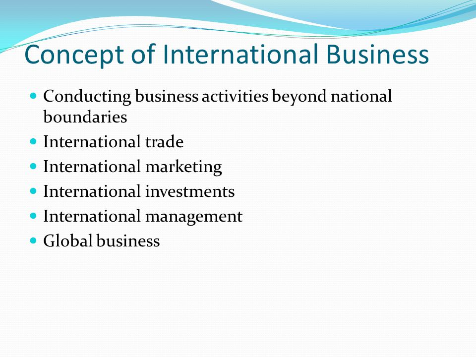 Concept of International Business Conducting business activities beyond national boundaries International trade International marketing International investments International management Global business