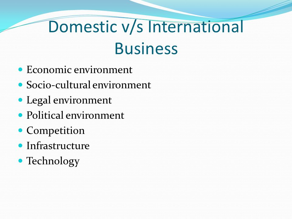 Domestic v/s International Business Economic environment Socio-cultural environment Legal environment Political environment Competition Infrastructure Technology