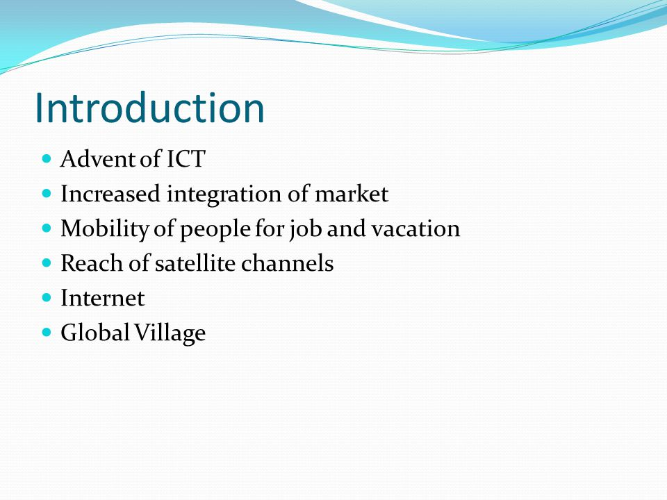 Introduction Advent of ICT Increased integration of market Mobility of people for job and vacation Reach of satellite channels Internet Global Village