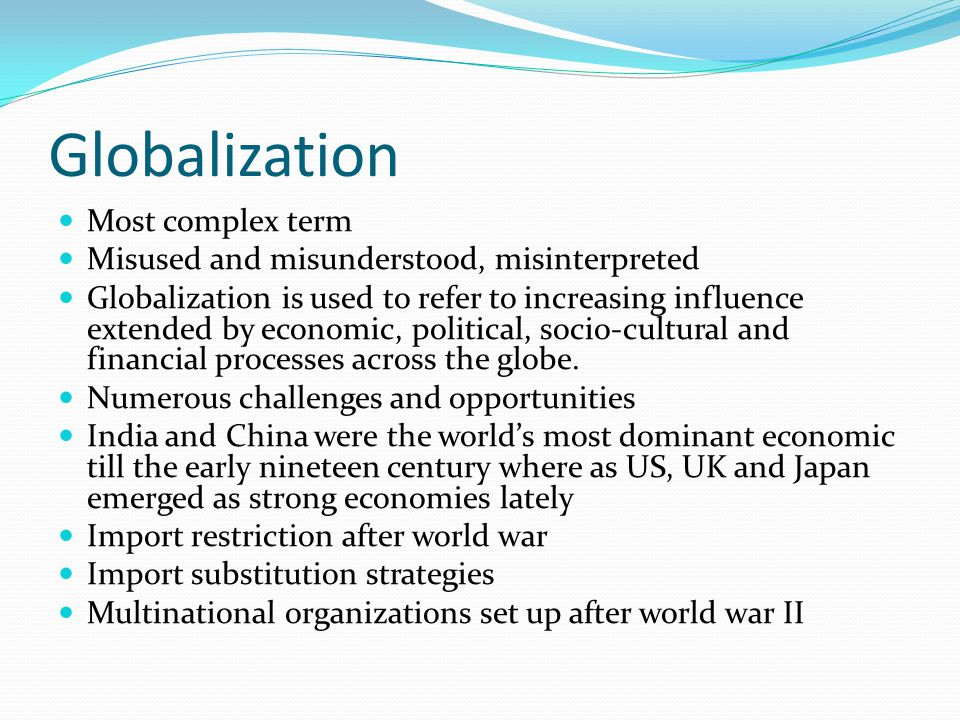 Globalization Most complex term Misused and misunderstood, misinterpreted Globalization is used to refer to increasing influence extended by economic, political, socio-cultural and financial processes across the globe.