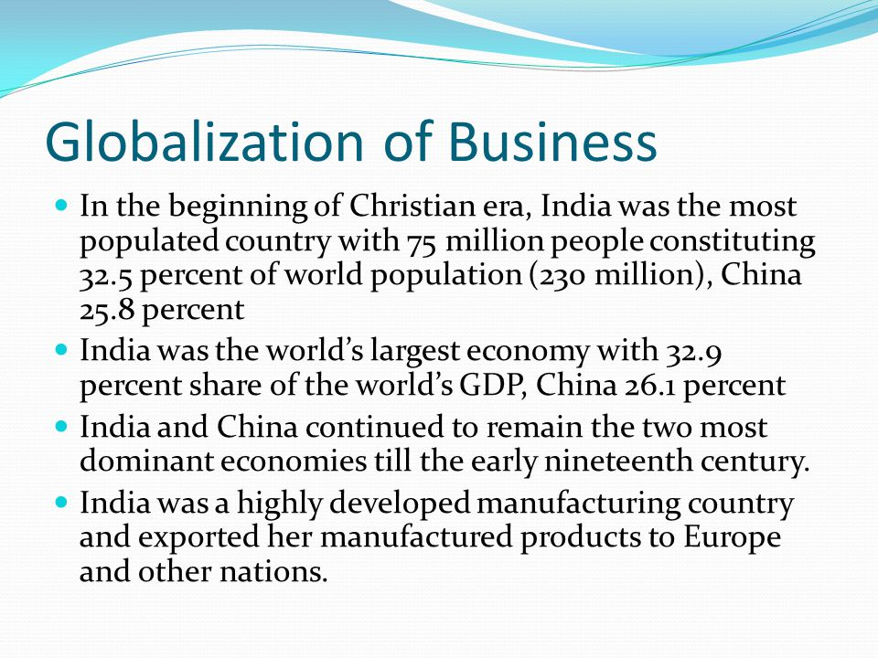 Globalization of Business In the beginning of Christian era, India was the most populated country with 75 million people constituting 32.5 percent of world population (230 million), China 25.8 percent India was the world's largest economy with 32.9 percent share of the world's GDP, China 26.1 percent India and China continued to remain the two most dominant economies till the early nineteenth century.