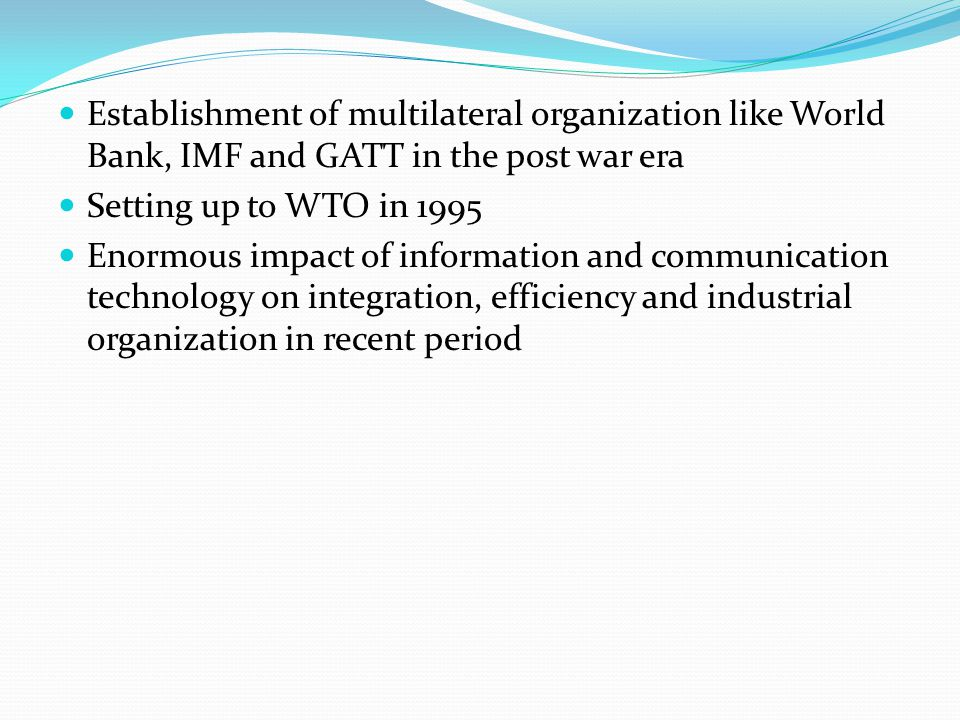 Establishment of multilateral organization like World Bank, IMF and GATT in the post war era Setting up to WTO in 1995 Enormous impact of information and communication technology on integration, efficiency and industrial organization in recent period