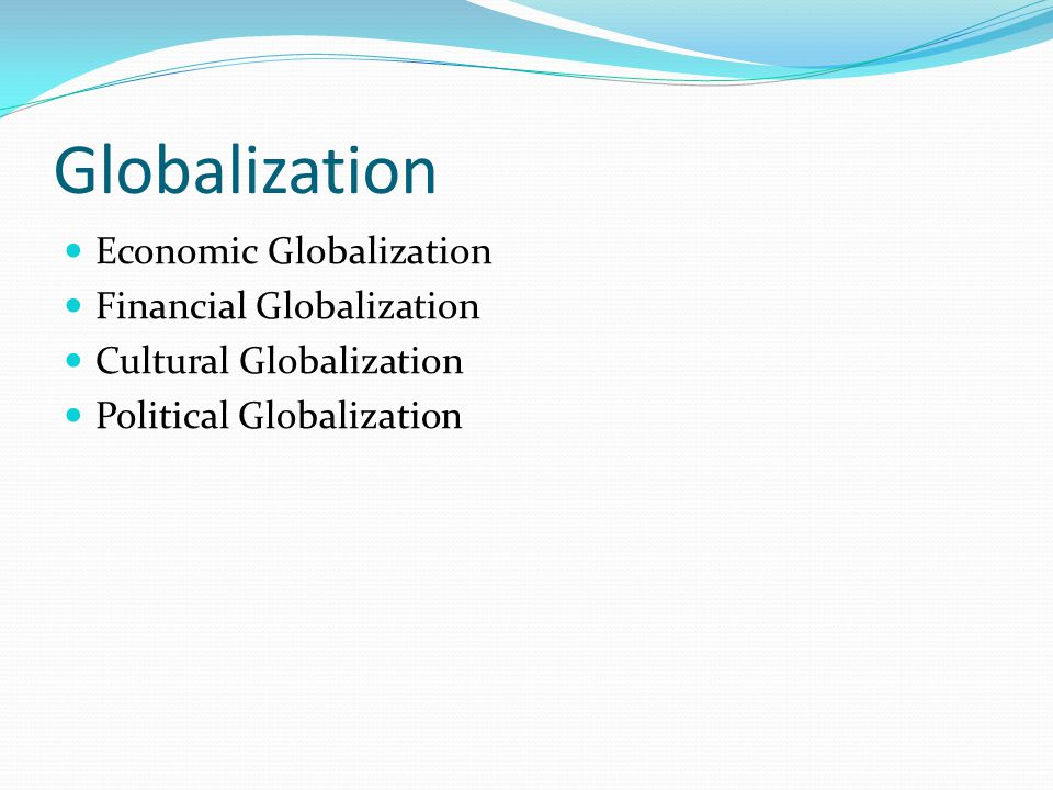 Globalization Economic Globalization Financial Globalization Cultural Globalization Political Globalization