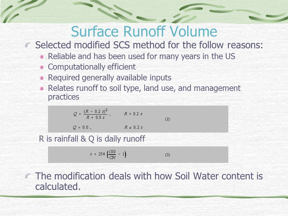 Surface Runoff Volume Selected modified SCS method for the follow reasons: Reliable and has been used for many years in the US Computationally efficient Required generally available inputs Relates runoff to soil type, land use, and management practices R is rainfall & Q is daily runoff The modification deals with how Soil Water content is calculated.