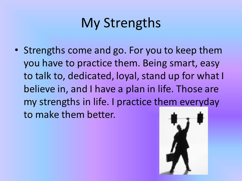 My Strengths Strengths come and go. For you to keep them you have to practice them.