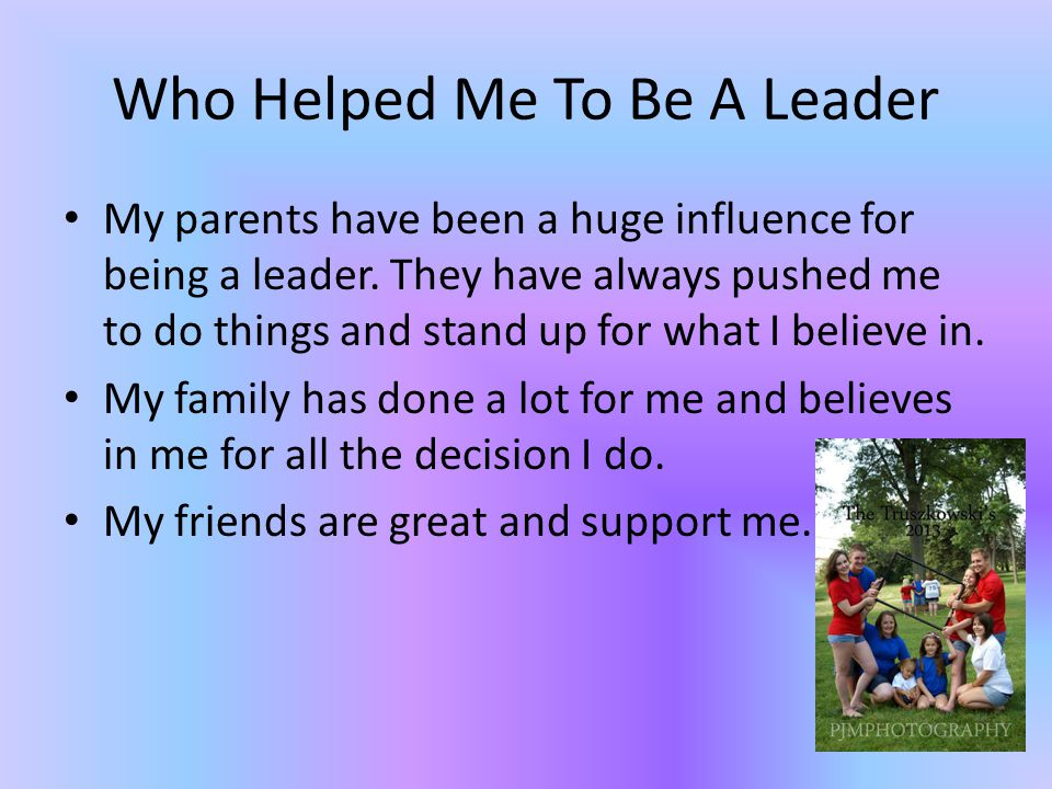 Who Helped Me To Be A Leader My parents have been a huge influence for being a leader.