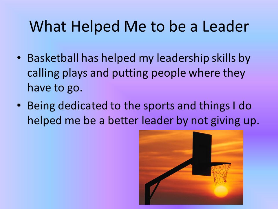 What Helped Me to be a Leader Basketball has helped my leadership skills by calling plays and putting people where they have to go.