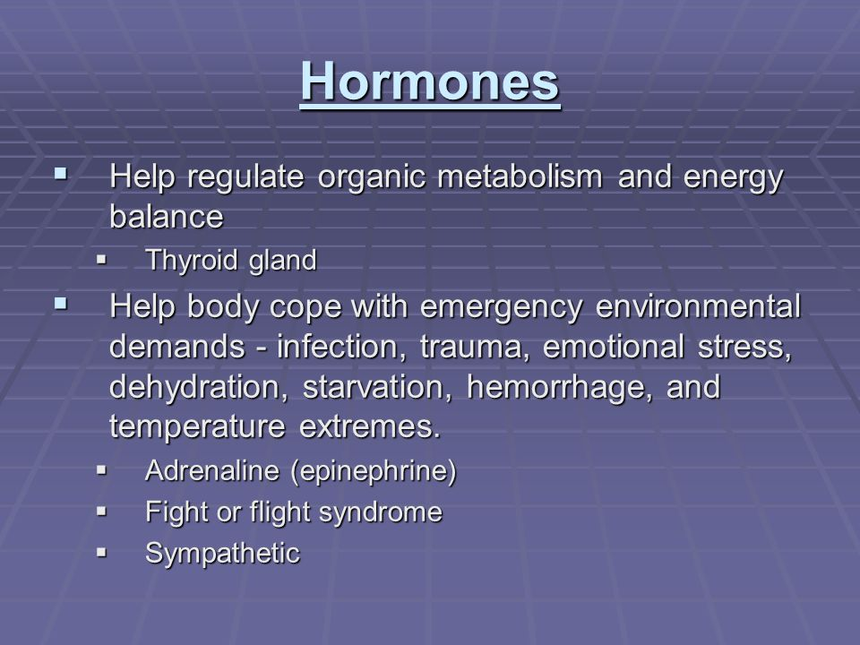 Hormones  Help regulate organic metabolism and energy balance  Thyroid gland  Help body cope with emergency environmental demands - infection, trauma, emotional stress, dehydration, starvation, hemorrhage, and temperature extremes.