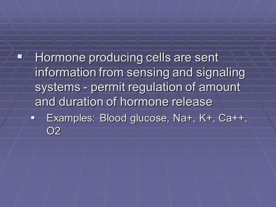  Hormone producing cells are sent information from sensing and signaling systems - permit regulation of amount and duration of hormone release  Examples: Blood glucose, Na+, K+, Ca++, O2