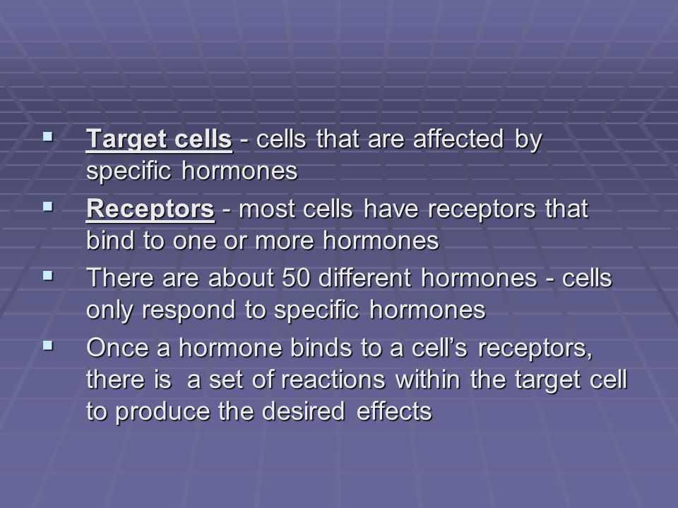  Target cells - cells that are affected by specific hormones  Receptors - most cells have receptors that bind to one or more hormones  There are about 50 different hormones - cells only respond to specific hormones  Once a hormone binds to a cell's receptors, there is a set of reactions within the target cell to produce the desired effects