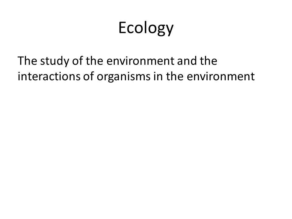 Ecology The study of the environment and the interactions of organisms in the environment
