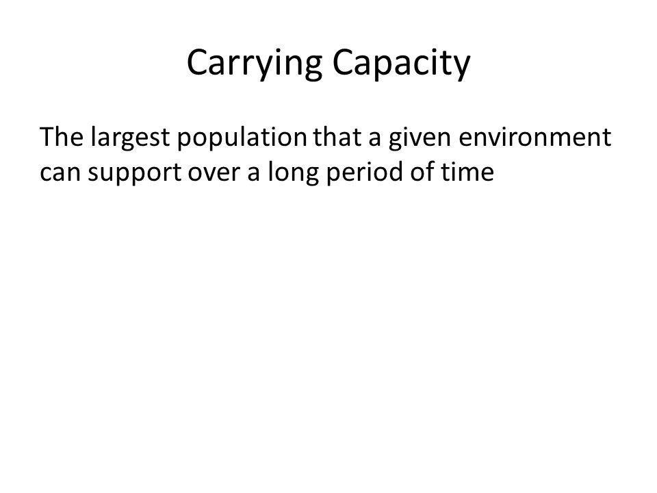 Carrying Capacity The largest population that a given environment can support over a long period of time