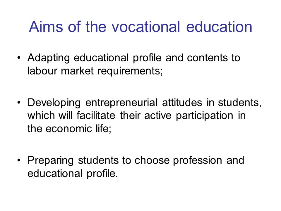 Aims of the vocational education Adapting educational profile and contents to labour market requirements; Developing entrepreneurial attitudes in students, which will facilitate their active participation in the economic life; Preparing students to choose profession and educational profile.
