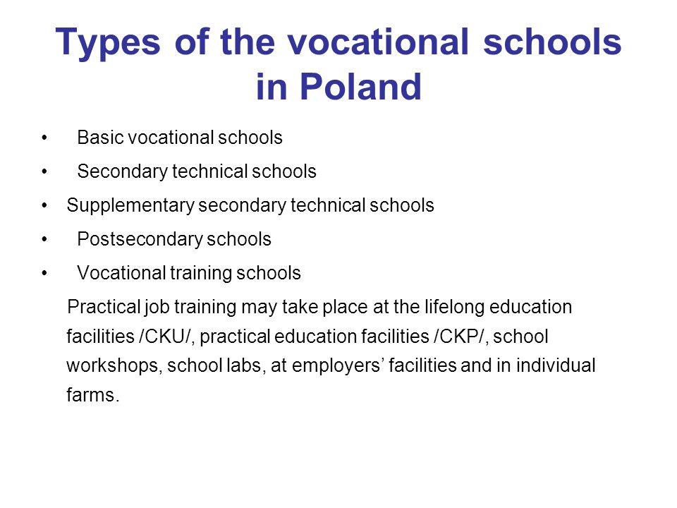 Types of the vocational schools in Poland Basic vocational schools Secondary technical schools Supplementary secondary technical schools Postsecondary schools Vocational training schools Practical job training may take place at the lifelong education facilities /CKU/, practical education facilities /CKP/, school workshops, school labs, at employers' facilities and in individual farms.