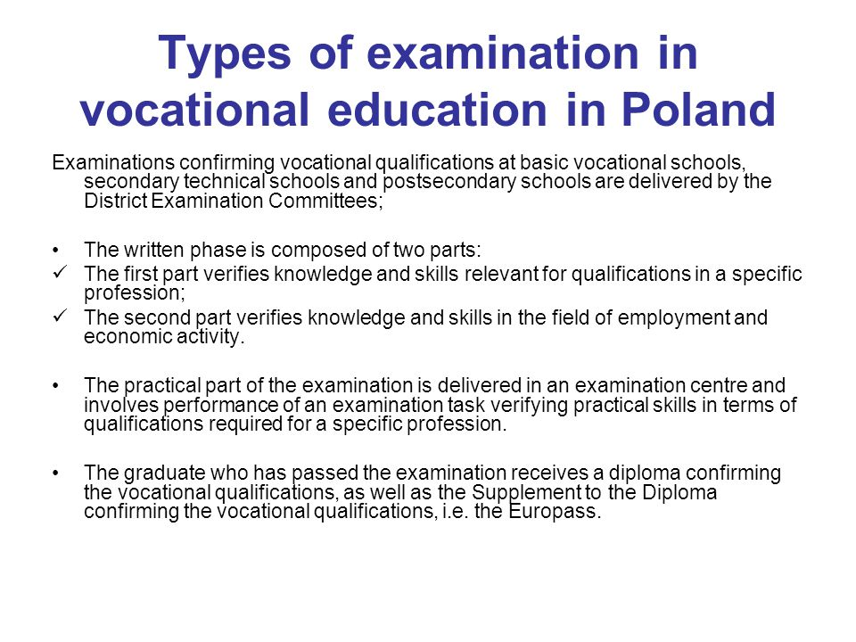 Types of examination in vocational education in Poland Examinations confirming vocational qualifications at basic vocational schools, secondary technical schools and postsecondary schools are delivered by the District Examination Committees; The written phase is composed of two parts: The first part verifies knowledge and skills relevant for qualifications in a specific profession; The second part verifies knowledge and skills in the field of employment and economic activity.