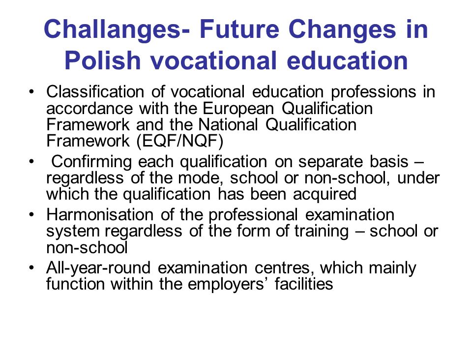 Challanges- Future Changes in Polish vocational education Classification of vocational education professions in accordance with the European Qualification Framework and the National Qualification Framework (EQF/NQF) Confirming each qualification on separate basis – regardless of the mode, school or non-school, under which the qualification has been acquired Harmonisation of the professional examination system regardless of the form of training – school or non-school All-year-round examination centres, which mainly function within the employers' facilities