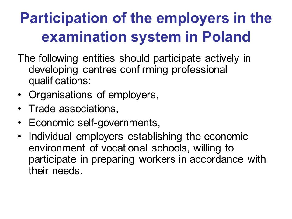 Participation of the employers in the examination system in Poland The following entities should participate actively in developing centres confirming professional qualifications: Organisations of employers, Trade associations, Economic self-governments, Individual employers establishing the economic environment of vocational schools, willing to participate in preparing workers in accordance with their needs.