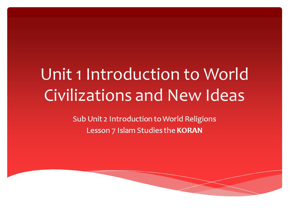 Unit 1 Introduction to World Civilizations and New Ideas Sub Unit 2 Introduction to World Religions Lesson 7 Islam Studies the KORAN
