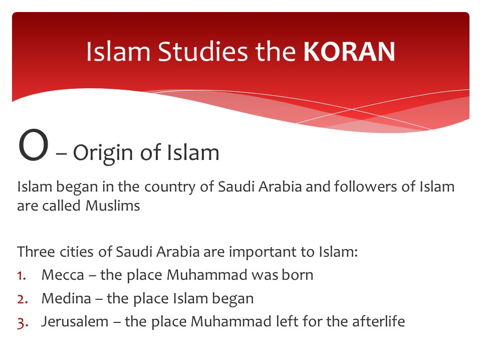 O – Origin of Islam Islam began in the country of Saudi Arabia and followers of Islam are called Muslims Three cities of Saudi Arabia are important to Islam: 1.Mecca – the place Muhammad was born 2.Medina – the place Islam began 3.Jerusalem – the place Muhammad left for the afterlife Islam Studies the KORAN