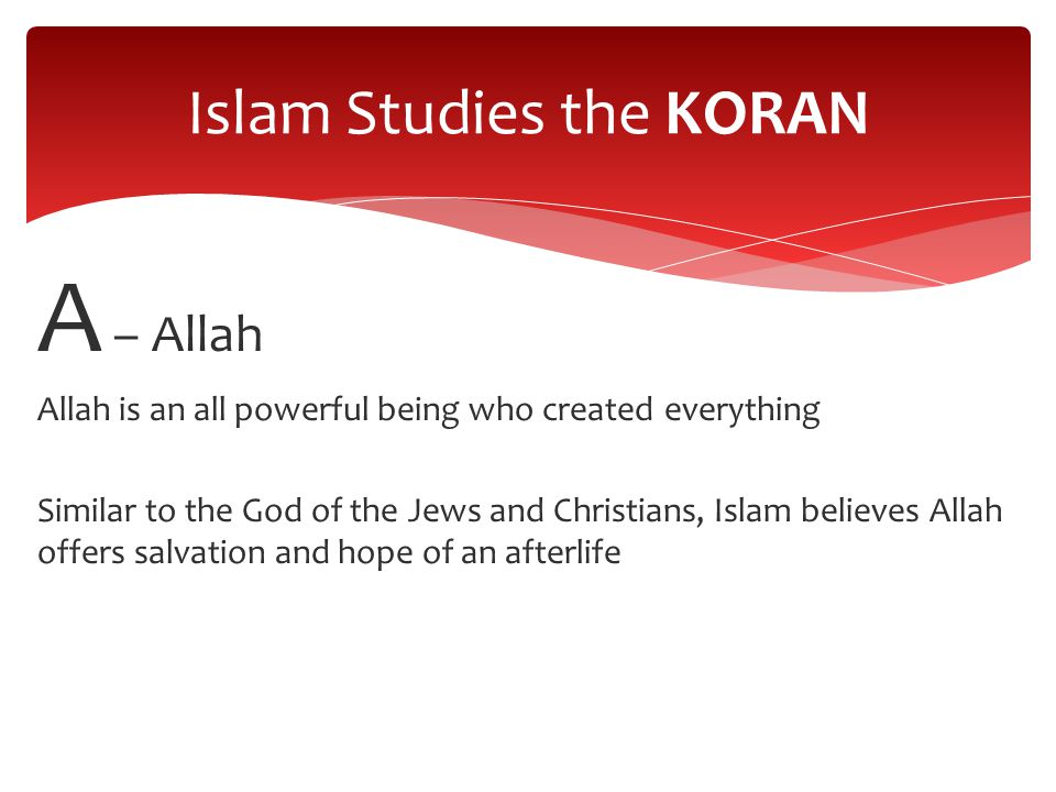 A – Allah Allah is an all powerful being who created everything Similar to the God of the Jews and Christians, Islam believes Allah offers salvation and hope of an afterlife Islam Studies the KORAN