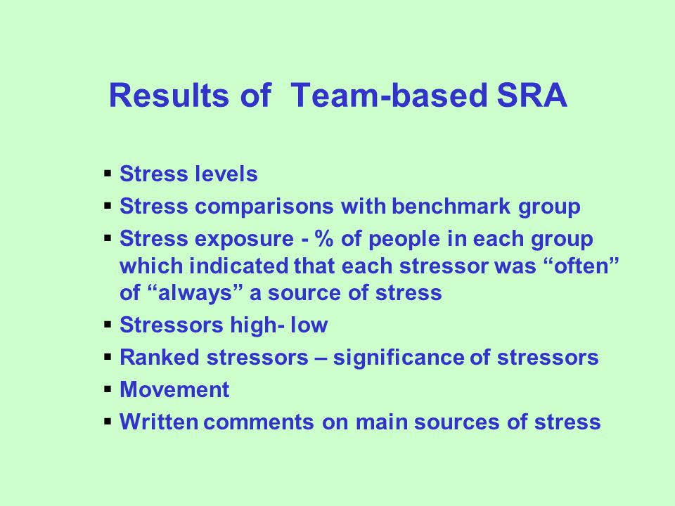 Results of Team-based SRA  Stress levels  Stress comparisons with benchmark group  Stress exposure - % of people in each group which indicated that each stressor was often of always a source of stress  Stressors high- low  Ranked stressors – significance of stressors  Movement  Written comments on main sources of stress