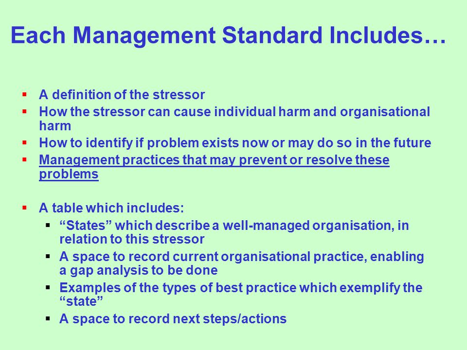 Each Management Standard Includes…  A definition of the stressor  How the stressor can cause individual harm and organisational harm  How to identify if problem exists now or may do so in the future  Management practices that may prevent or resolve these problems  A table which includes:  States which describe a well-managed organisation, in relation to this stressor  A space to record current organisational practice, enabling a gap analysis to be done  Examples of the types of best practice which exemplify the state  A space to record next steps/actions
