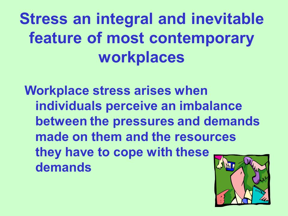 Stress an integral and inevitable feature of most contemporary workplaces Workplace stress arises when individuals perceive an imbalance between the pressures and demands made on them and the resources they have to cope with these demands