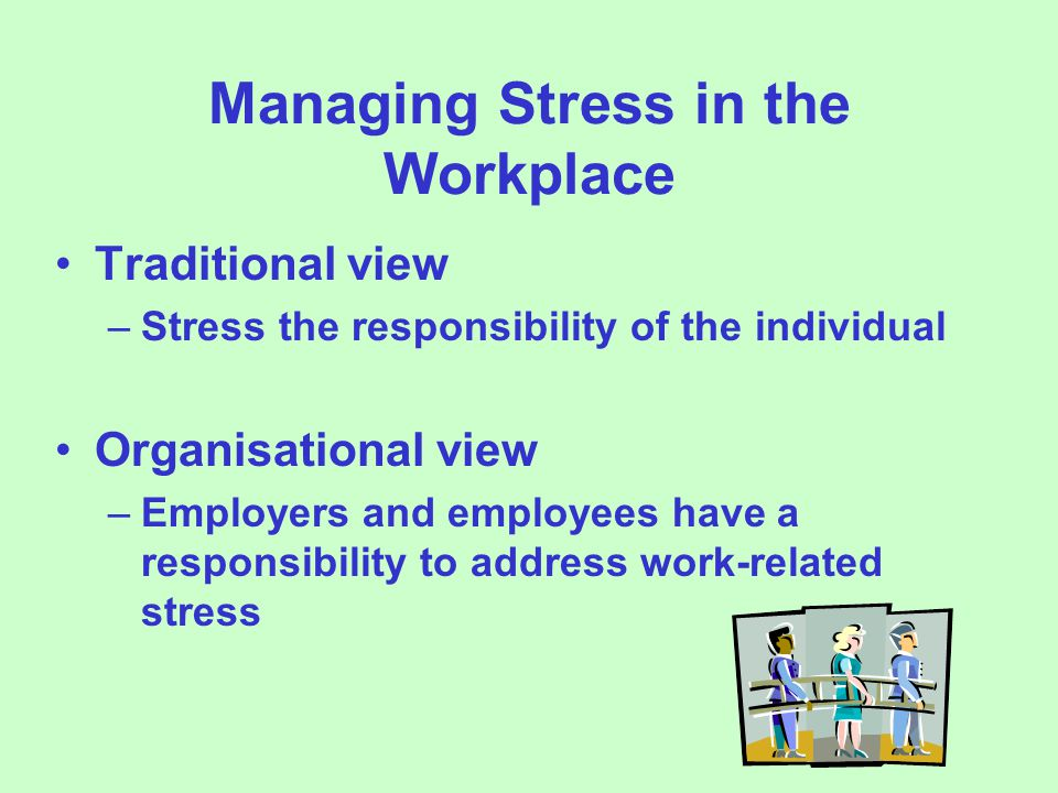Managing Stress in the Workplace Traditional view –Stress the responsibility of the individual Organisational view –Employers and employees have a responsibility to address work-related stress