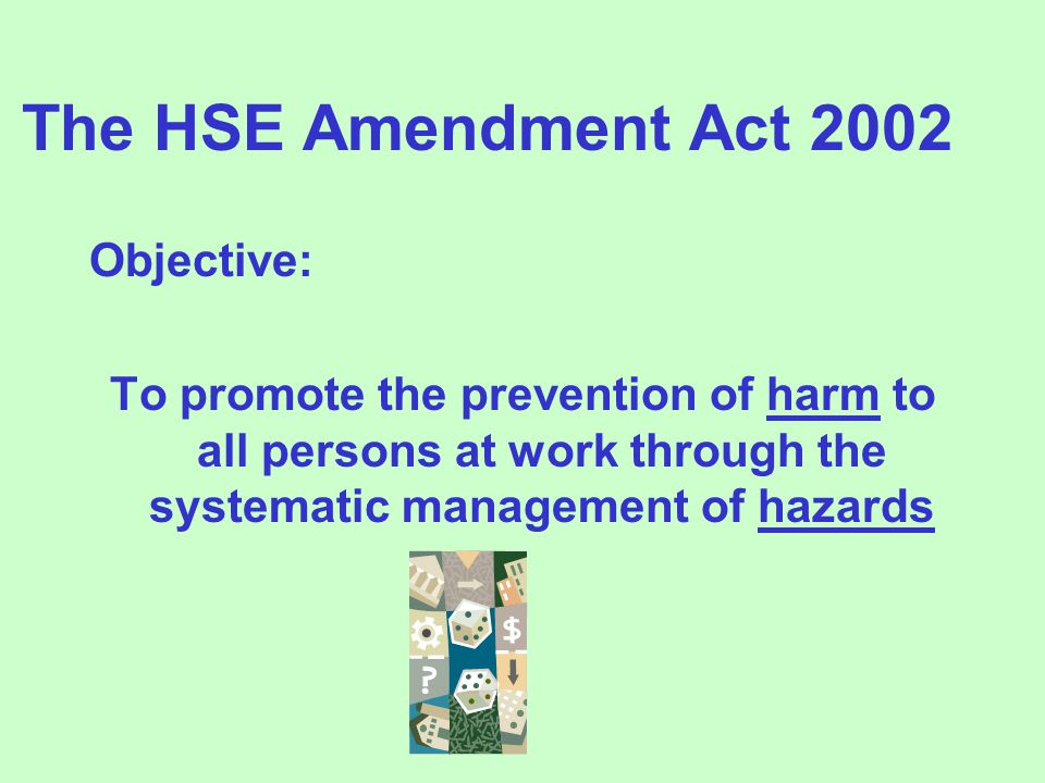 The HSE Amendment Act 2002 Objective: To promote the prevention of harm to all persons at work through the systematic management of hazards
