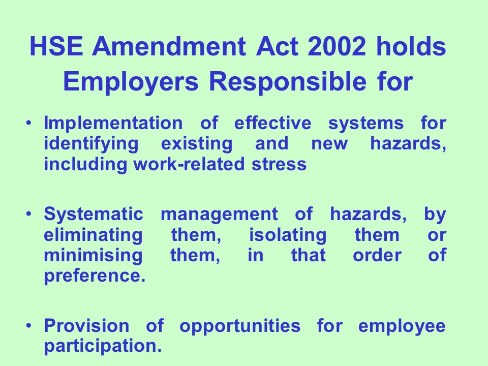 HSE Amendment Act 2002 holds Employers Responsible for Implementation of effective systems for identifying existing and new hazards, including work-related stress Systematic management of hazards, by eliminating them, isolating them or minimising them, in that order of preference.