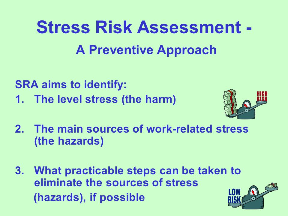 Stress Risk Assessment - A Preventive Approach SRA aims to identify: 1.The level stress (the harm) 2.The main sources of work-related stress (the hazards) 3.What practicable steps can be taken to eliminate the sources of stress (hazards), if possible