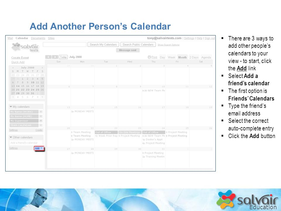 Education  There are 3 ways to add other people's calendars to your view - to start, click the Add link  Select Add a friend's calendar  The first option is Friends' Calendars  Type the friend's  address  Select the correct auto-complete entry  Click the Add button Add Another Person's Calendar