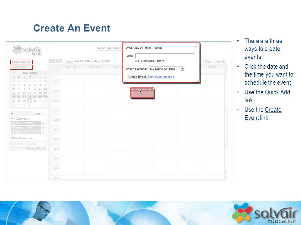 Education There are three ways to create events: Click the date and the time you want to schedule the event Use the Quick Add link Use the Create Event link Create An Event