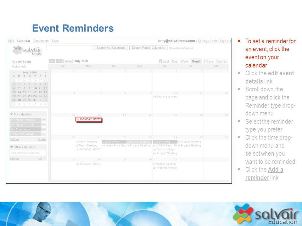 Education  To set a reminder for an event, click the event on your calendar  Click the edit event details link  Scroll down the page and click the Reminder type drop- down menu  Select the reminder type you prefer  Click the time drop- down menu and select when you want to be reminded  Click the Add a reminder link Event Reminders